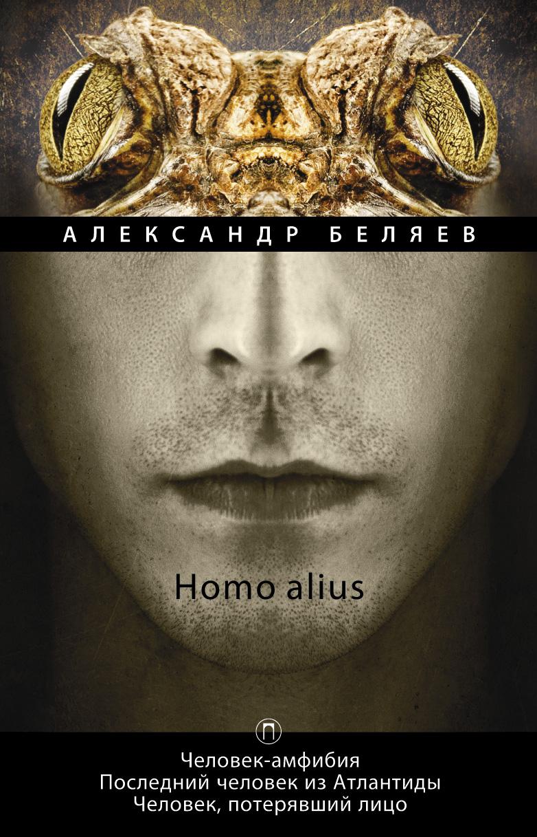 Александр Беляев Homo alius. Человек-амфибия. Последний человек из Атлантиды. Человек, потерявший лицо. Том 3