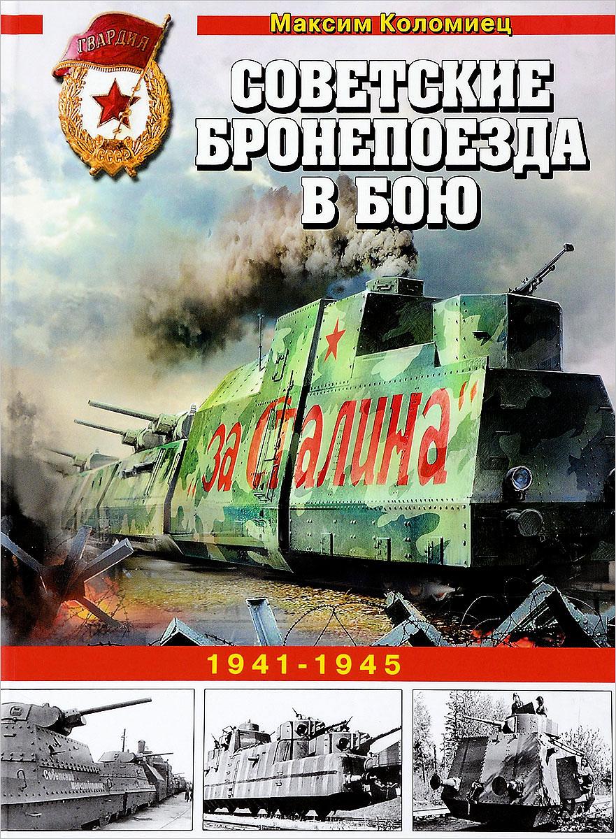 Максим Коломиец Советские бронепоезда в бою. 1941-1945