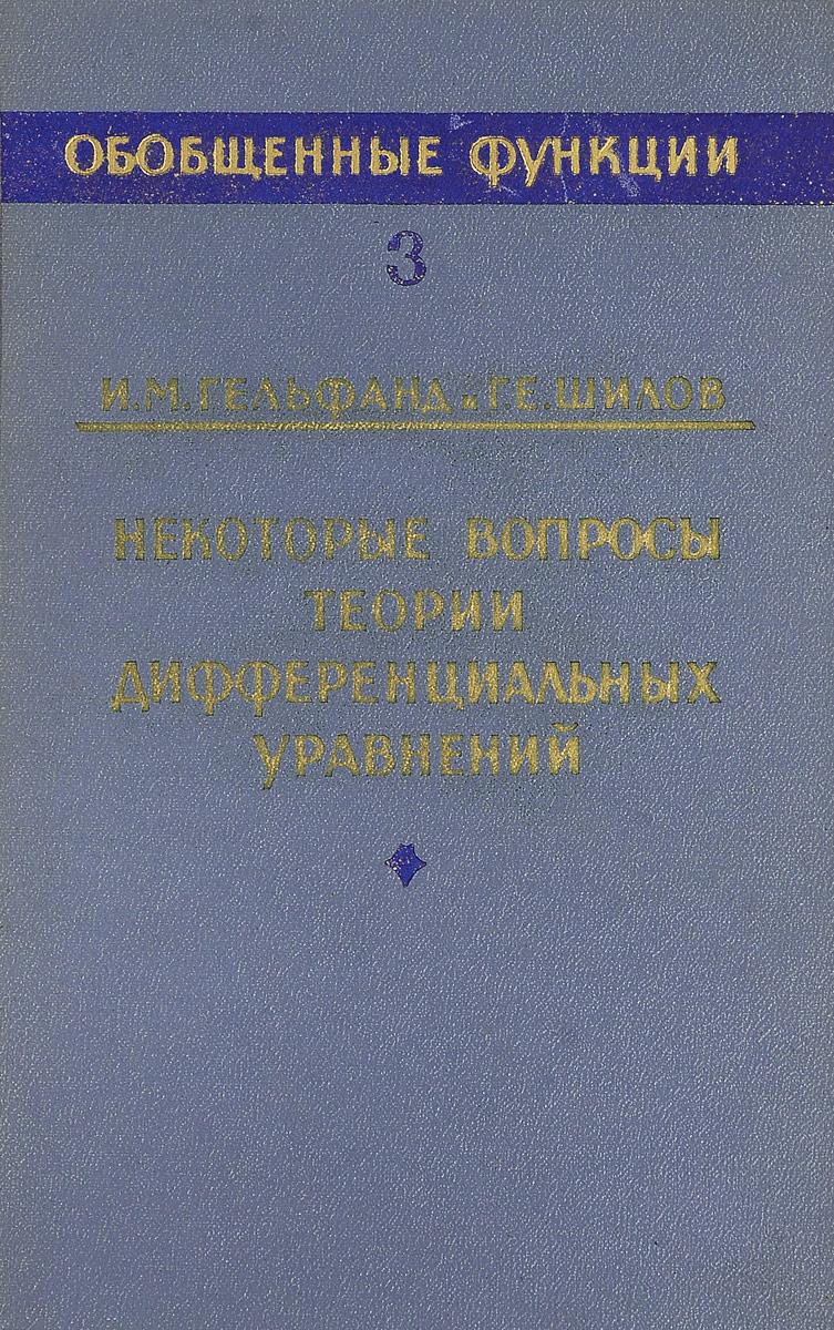 И. М. Гельфанд, Г. Е. Шилов Обобщенные функции. Выпуск 3.Некоторые вопросы теории дифференциальных уравнений