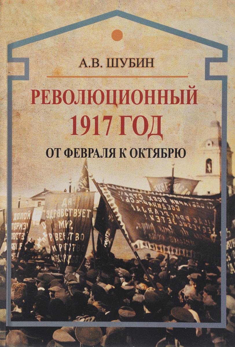 А. В. Шубин Революционный 1917 год. От Февраля к Октябрю