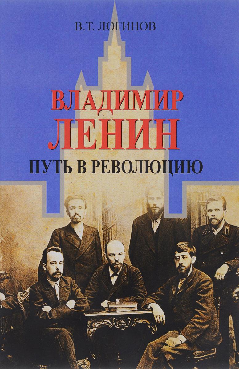 В. Т. Логинов Владимир Ленин. Путь в революцию