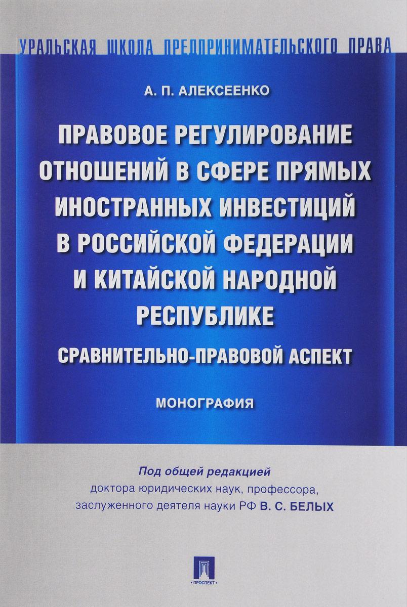 А. П. Алексеенко Правовое регулирование отношений в сфере прямых иностранных инвестиций в Российской Федерации и Китайской Народной Республике. Сравнительно-правовой аспект