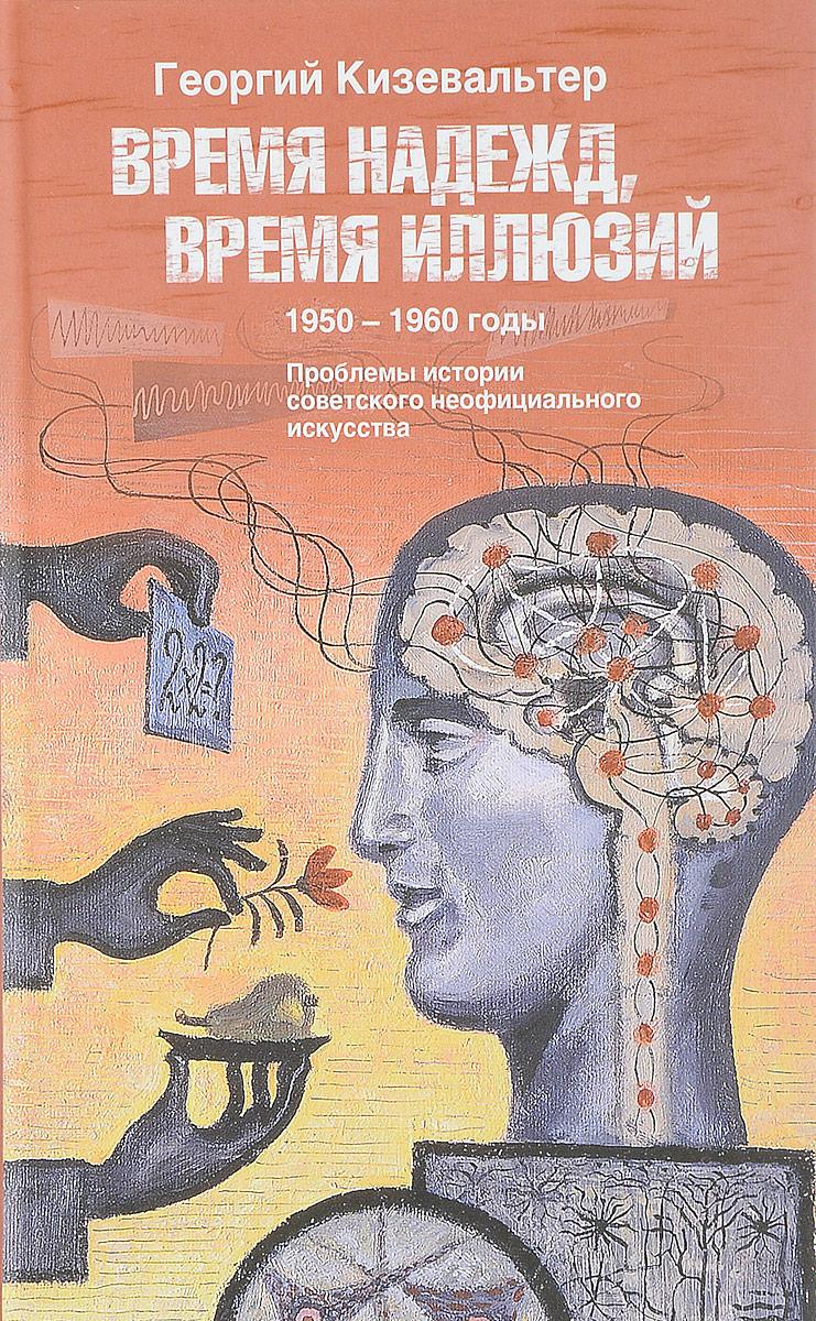 Г. Кизевальтер Время надежд, время иллюзий. Проблемы истории советского неофициального искусства. 1950-1960 годы