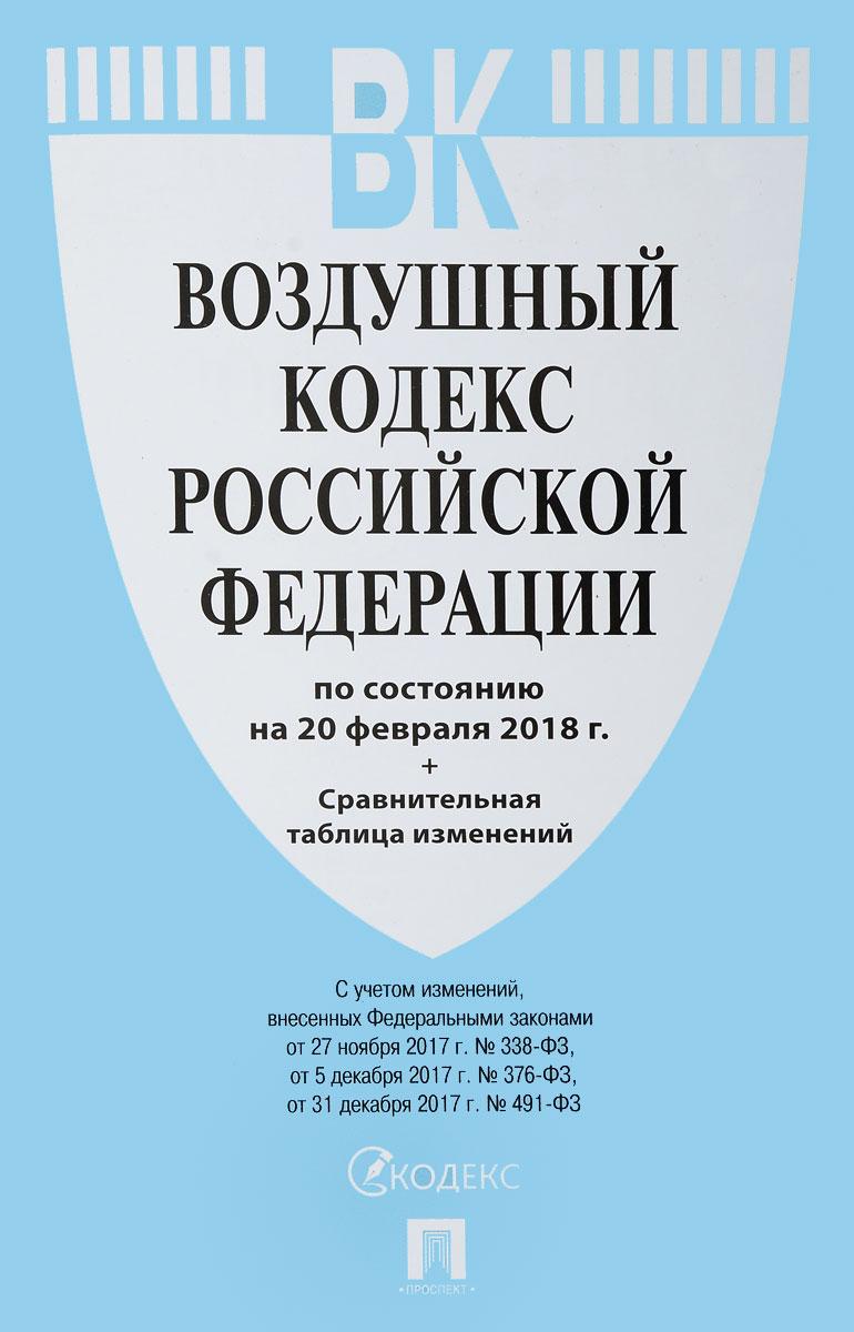 Воздушный кодекс Российской Федерации по состоянию на 20 февраля 2018 г. Сравнительная таблица изменений