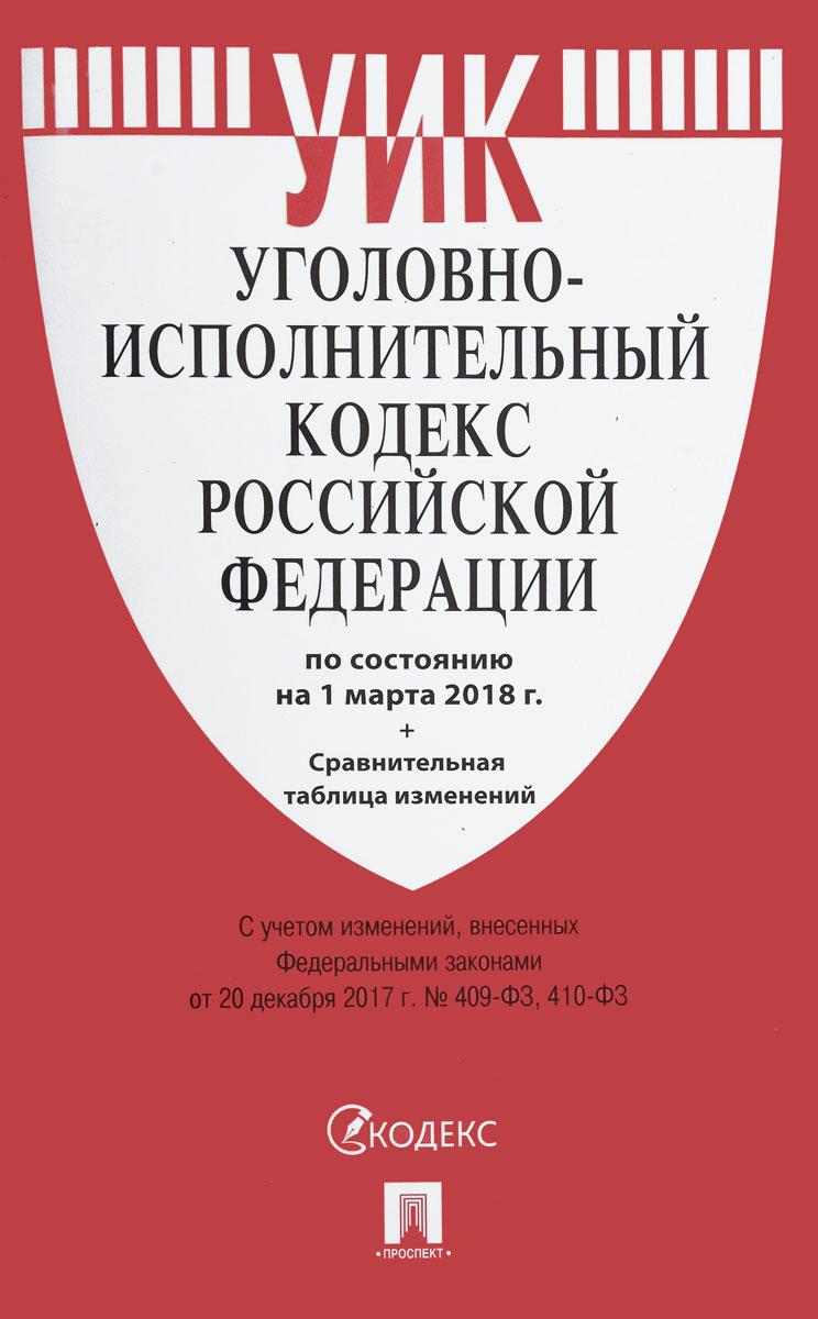 Уголовно-исполнительный кодекс Российской Федерации по состоянию на 01 марта 2018 года с таблицей изменений