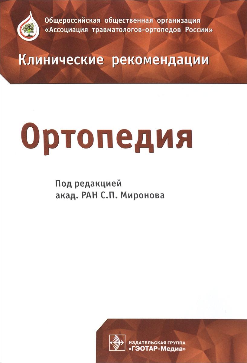 Сергей Миронов,Тимофей Александров,Андрей Байкалов Ортопедия. Клинические рекомендации