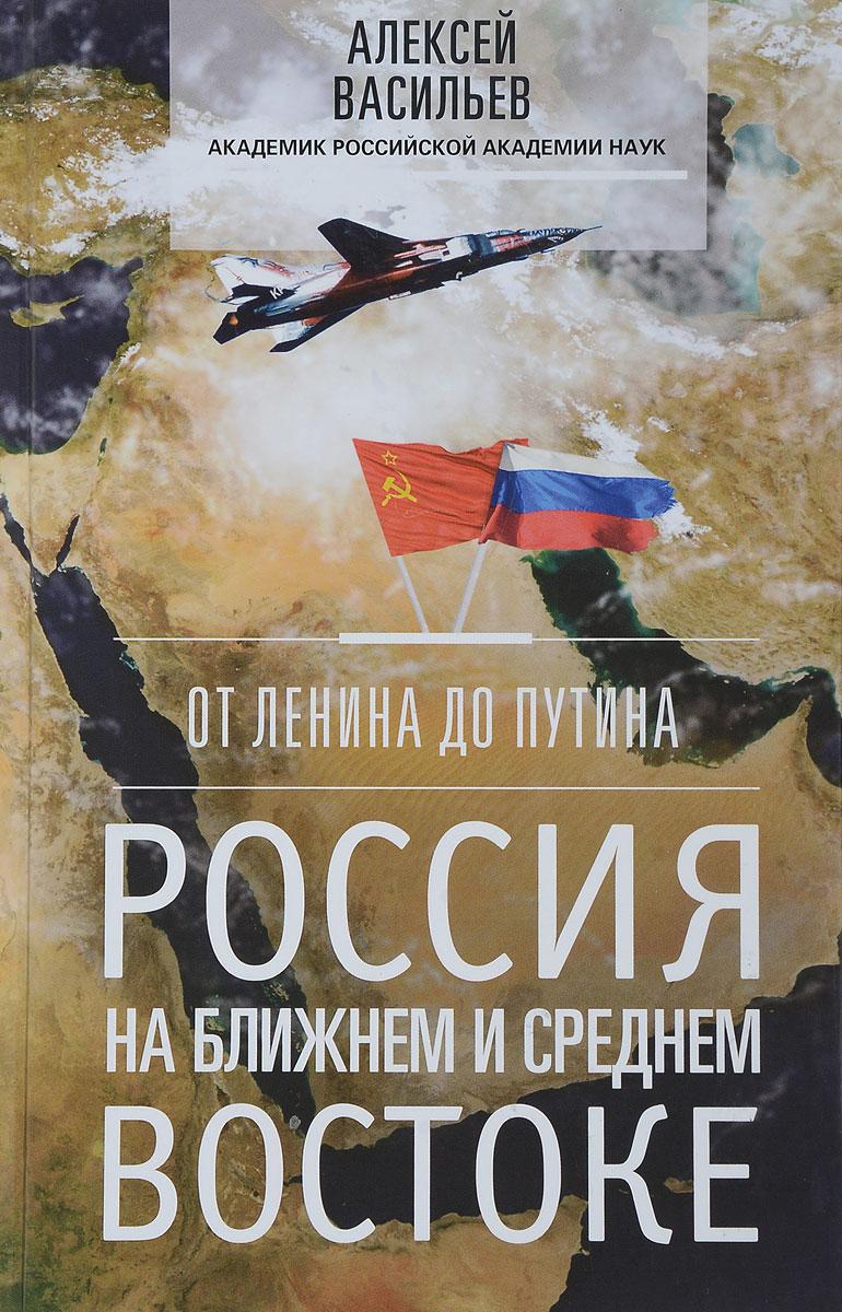 А. Васильев От Ленина до Путина. Россия на ближнем и среднем Востоке