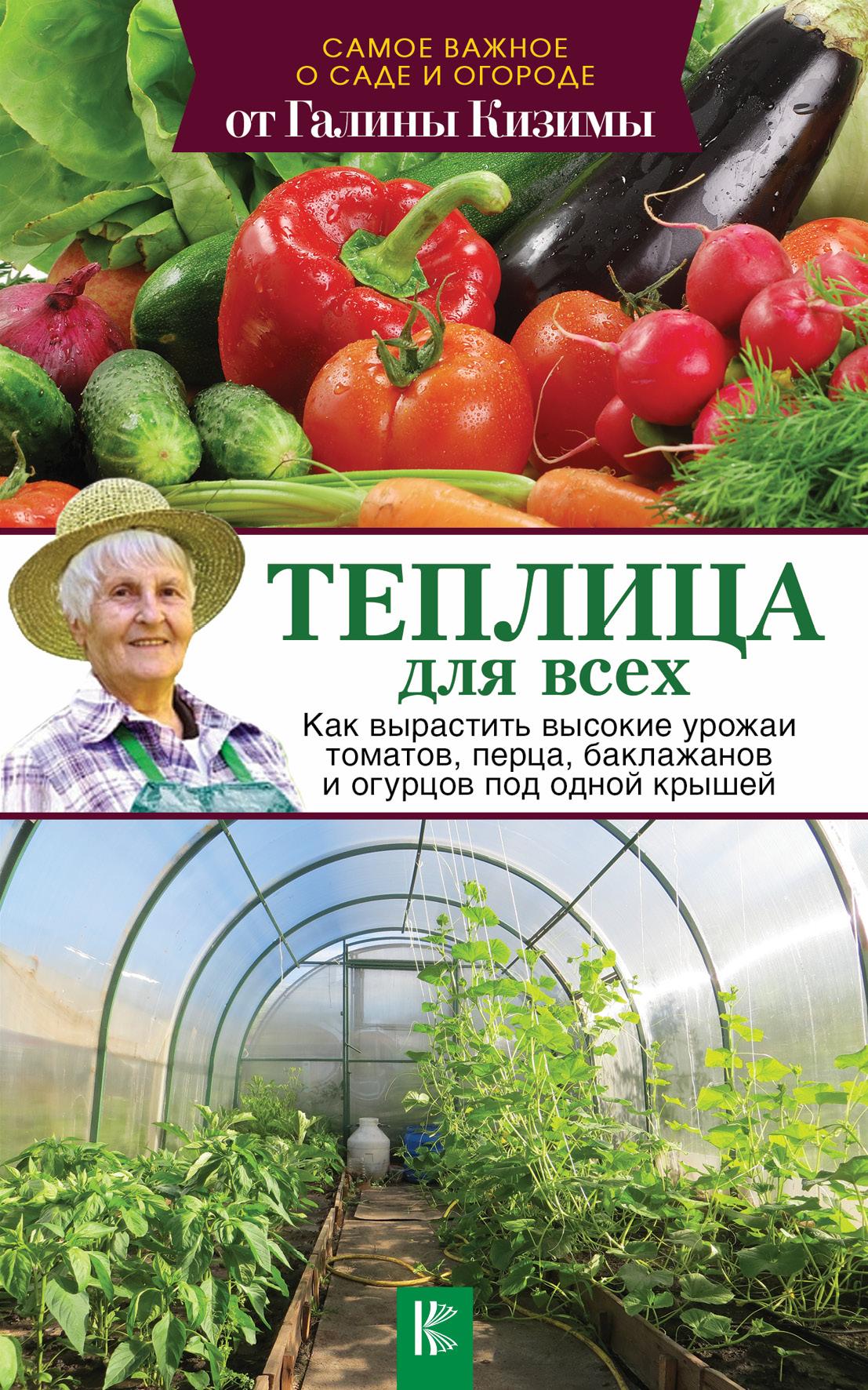 Г. А. Кизима Теплица для всех. Как вырастить высокие урожаи томатов, перца, баклажанов и огурцов под одной крышей