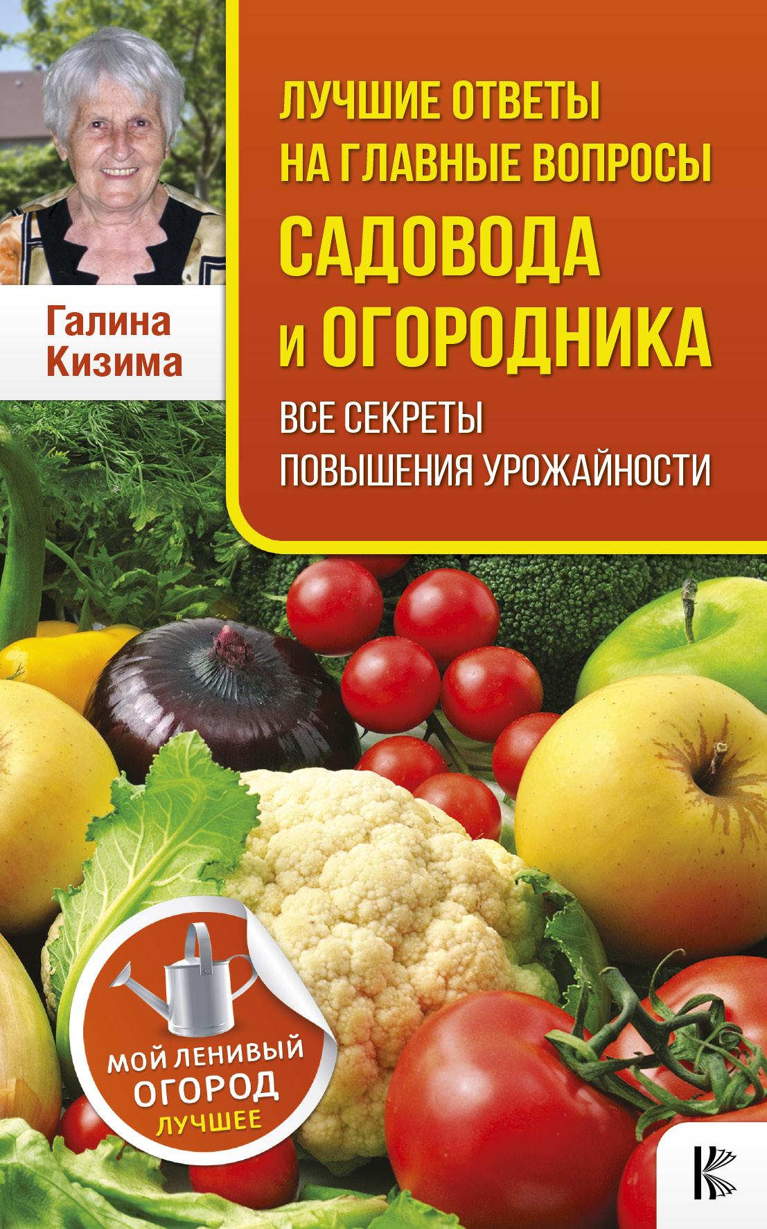 Галина Кизима Лучшие ответы на главные вопросы садовода и огородника. Все секреты повышения урожайности
