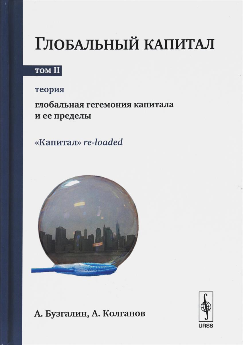 А. Бузгалин,А. Колганов Глобальный капитал. В 2-х томах. Том 2. Теория. Глобальная гегемония капитала и её пределы. Выпуск №101
