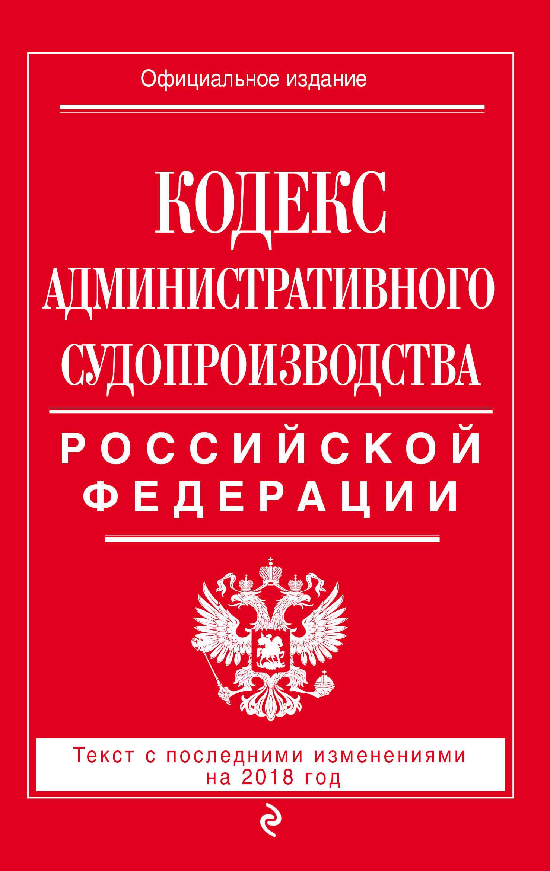 Кодекс административного судопроизводства Российской Федерации. Текст с последними изменениями на 2018 год