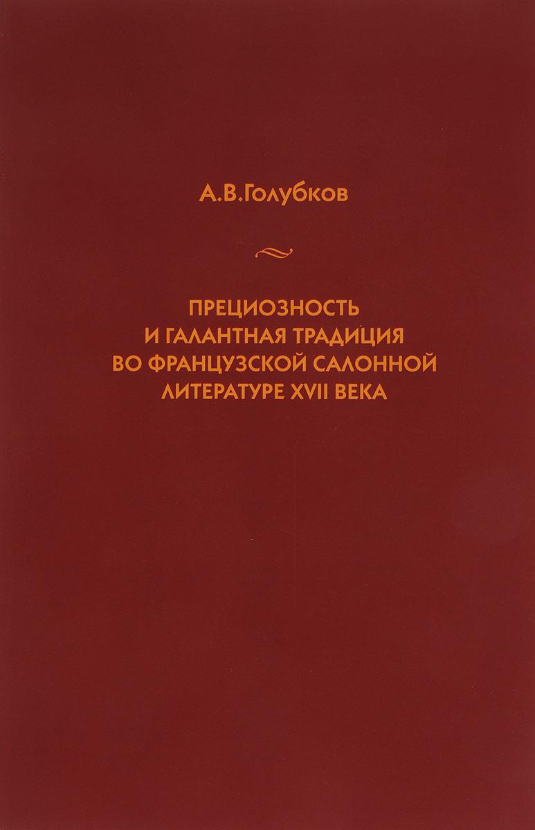 А. В. Голубков Прециозность и галантная традиция во французской салонной литературе XVII века цена 2017