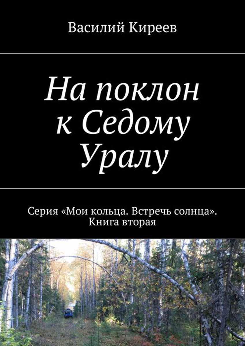 На поклон к Седому Уралу. Серия «Мои кольца. Встречь солнца». Книга вторая