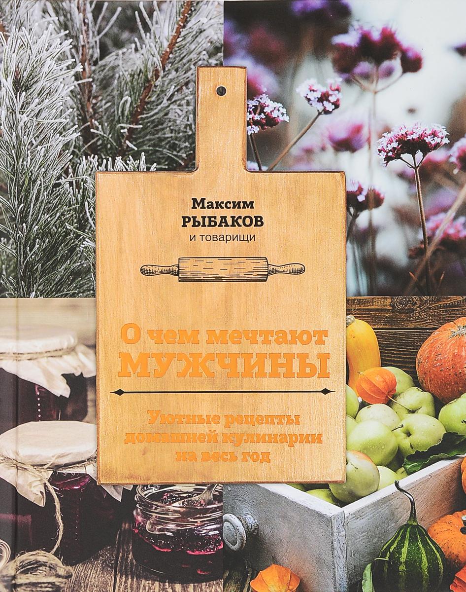 Максим Рыбаков О чем мечтают мужчины. Уютные рецепты домашней кулинарии на весь год