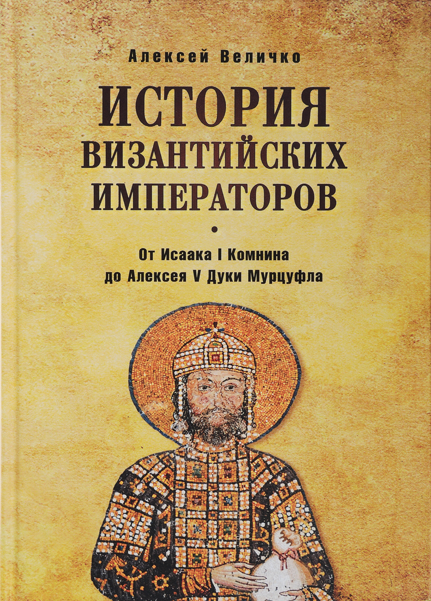 Алексей Величко История Византийских императоров. От Исаака I Комнини до Алексея V Дуки Мурцуфла