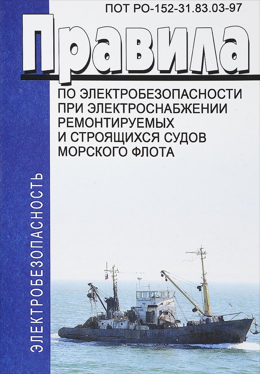 Правила по электробезопасности при электроснабжении ремонтируемых и строящихся судов морского флота. ПОТ РО-152-31.83.03-97 правила по электробезопасности при электроснабжении ремонтируемых и строящихся судов морского флота пот ро 152 31 83 03 97