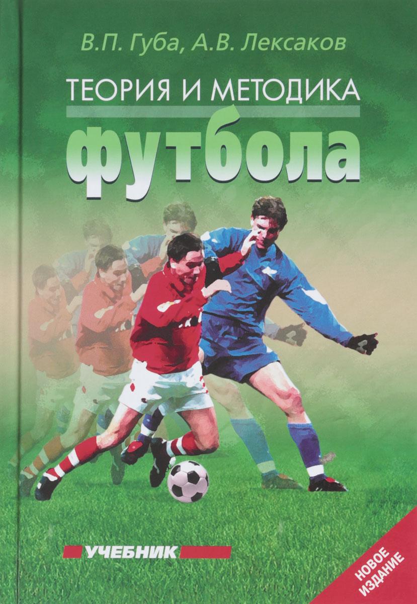 В. П. Губа, А. В. Лексаков Теория и методика футбола. Учебник о б лапшин теория и методика подготовки юных футболистов