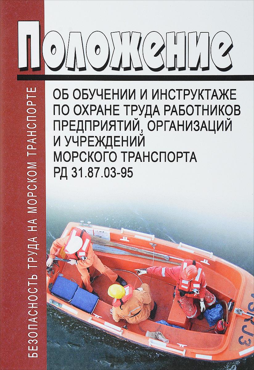 Положение об обучении и инструктаже по охране труда работников предприятий, организаций и учреждений морского транспорта РД 31.87.03-95 Издание содержит