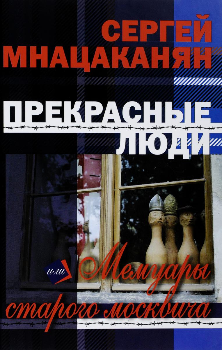 Сергей Мнацаканян Прекрасные люди, или Мемуары старого москвича мнацаканян сергей мигранович зимняя философия