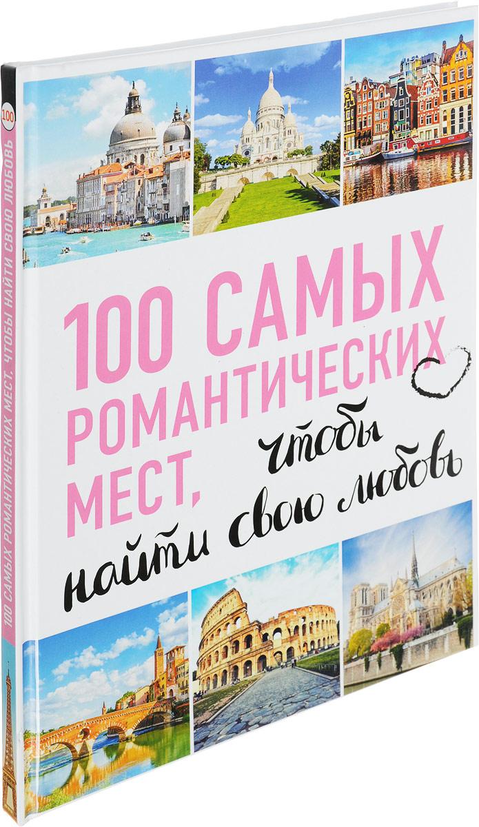 100 самых романтических мест мира, чтобы найти свою любовь 100 самых красивых мест мира исполняющих желания комплект из 2 книг