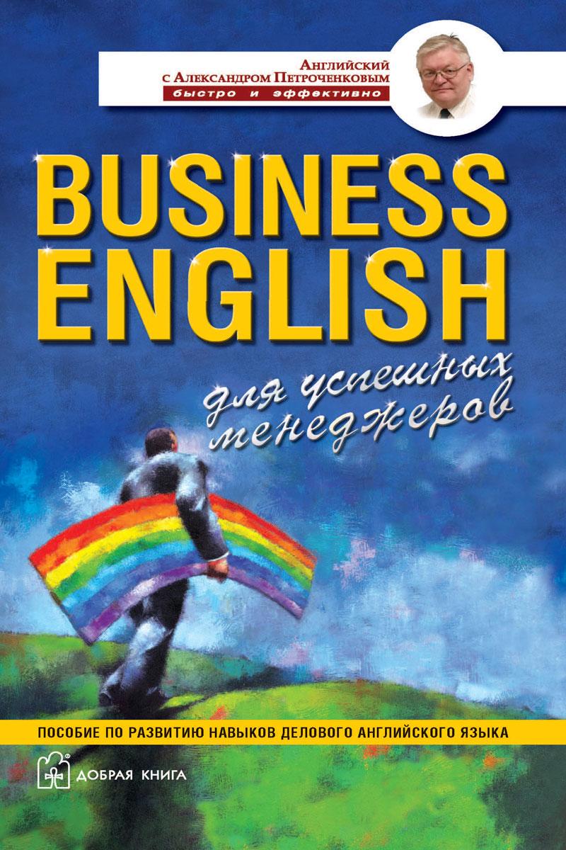 Книга Business English для успешных менеджеров. Пособие по развитию навыков делового английского языка. А. В. Петроченков