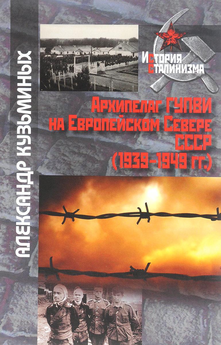 Александр Кузьминых Архипелаг ГУПВИ на Европейском Севере СССР (1939 - 1949 гг.)