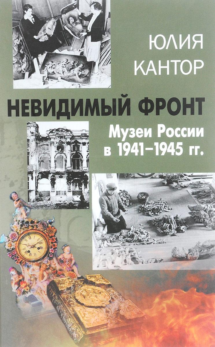 Юлия Кантор Невидимый фронт. Музеи России в 1941-1945 гг.