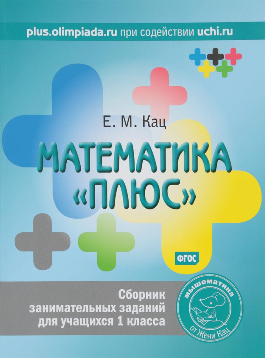 """Евгения Кац Математика """"плюс"""". 1 класс. Сборник занимательных заданий"""