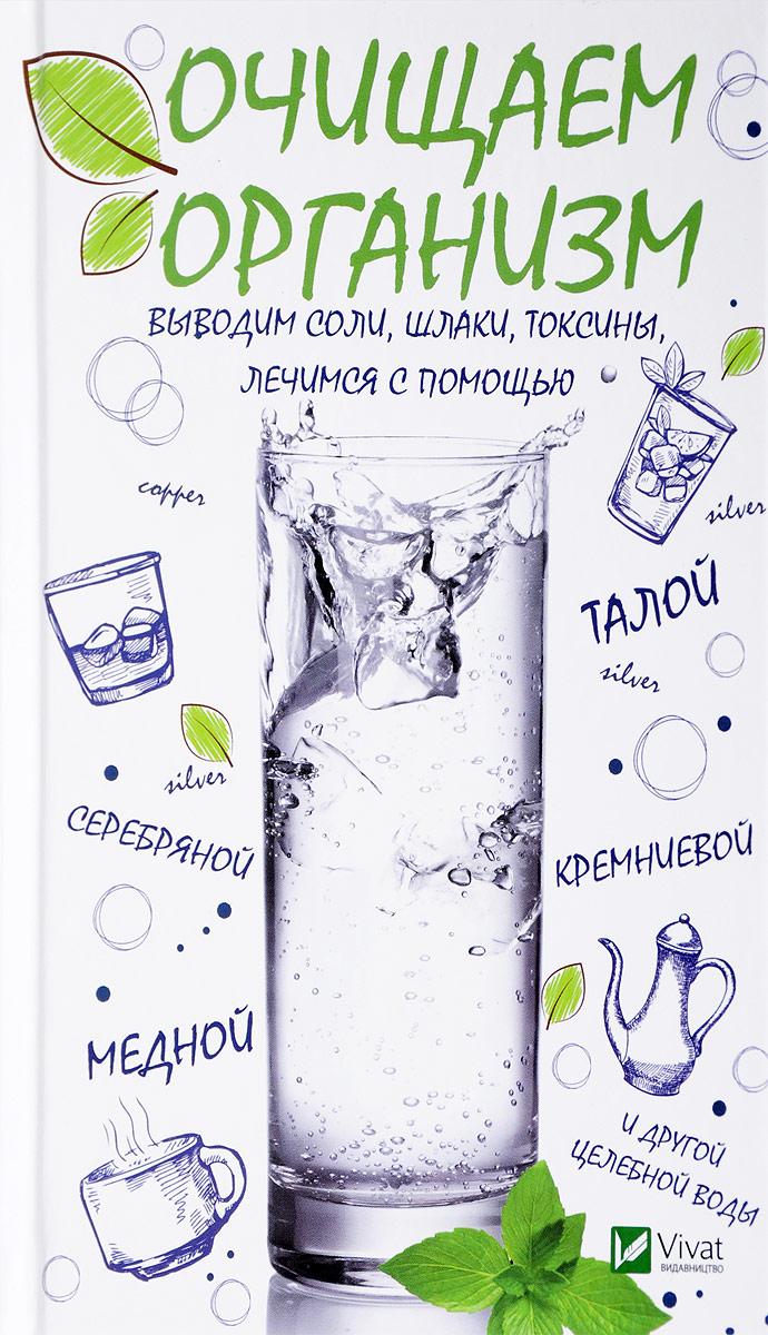 И. В. Феоктистова Очищаем организм, выводим соли, шлаки, токсины, лечимся с помощью талой, серебряной, кремниевой, медной и другой целебной воды