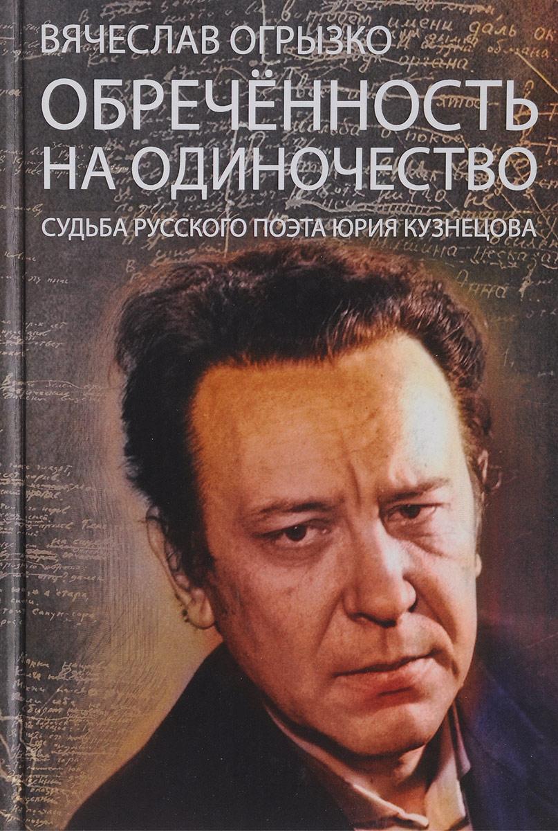 Вячеслав Огрызко Обреченность на одиночество. Судьба русского поэта Юрия Кузнецова.