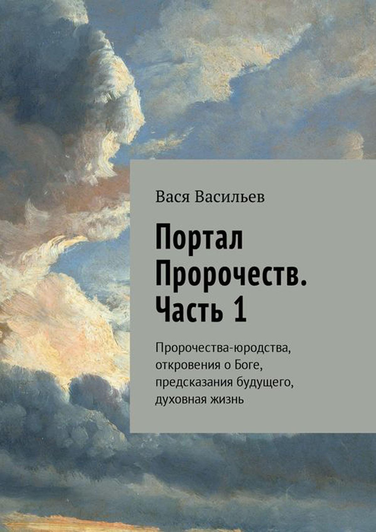 Портал Пророчеств. Часть 1. Пророчества-юродства, откровения о Боге, предсказания будущего, духовная жизнь