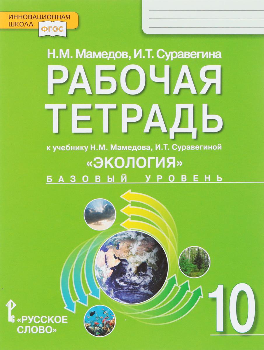 Н. М. Мамедов, И. Т. Суравегина Экология. 10 класс. Рабочая тетрадь к учебнику Н. М. Мамедова, И. Т. Суравегиной. Базовый уровень