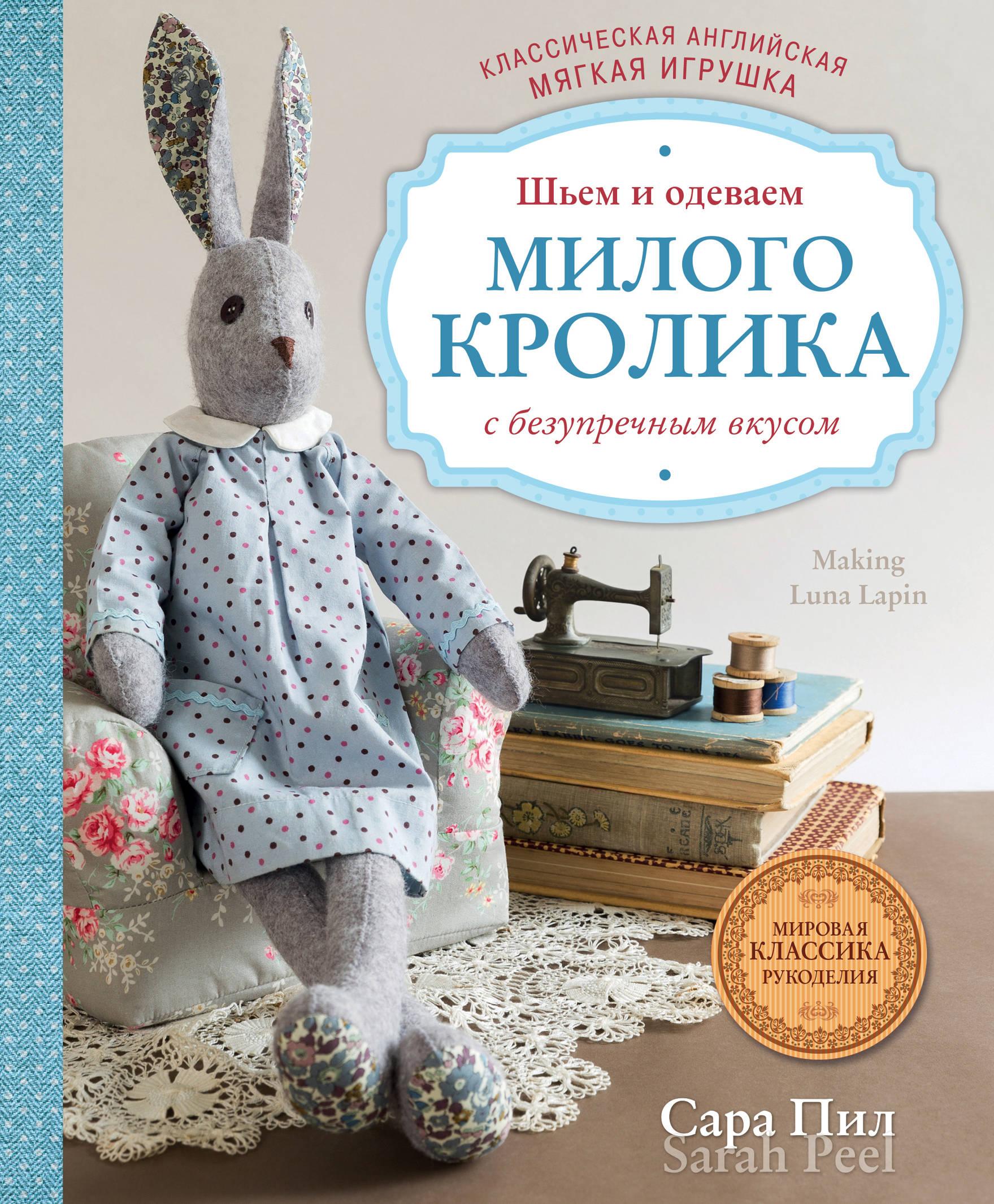 Сара Пил Классическая английская мягкая игрушка. Шьем и одеваем милого Кролика с безупречным вкусом