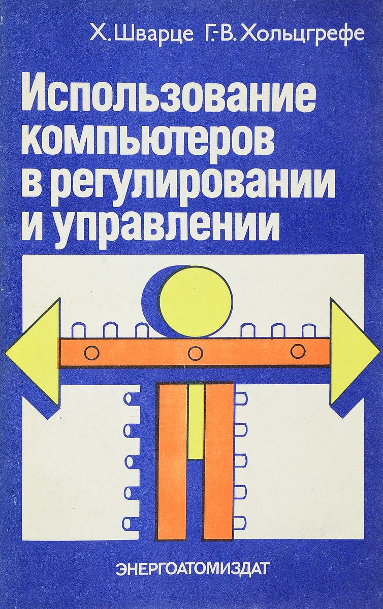 Х. Шварце, Г.-В. Хольцгрефе Использование компьютеров в регулировании и управлении