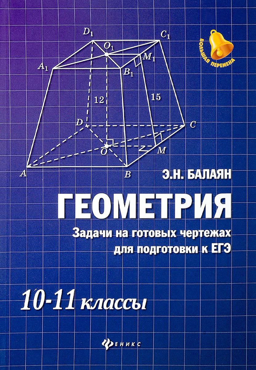Э. Н. Балаян Геометрия. Задачи на готовых чертежах для подготовки к ЕГЭ. 10-11 классы