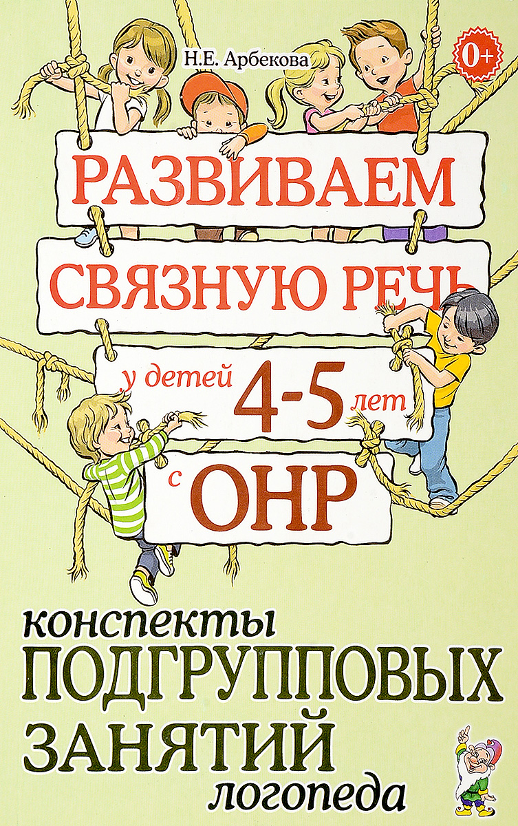 Н. Е. Арбекова Развиваем связную речь у детей 4-5 лет с ОНР. Конспекты подгрупповых занятий логопеда