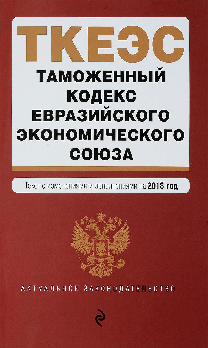 Таможенный кодекс Евразийского экономического союза. Текст с изменениями и дополнениями на 2018 год с ю кашкин а о четвериков право евразийского экономического союза