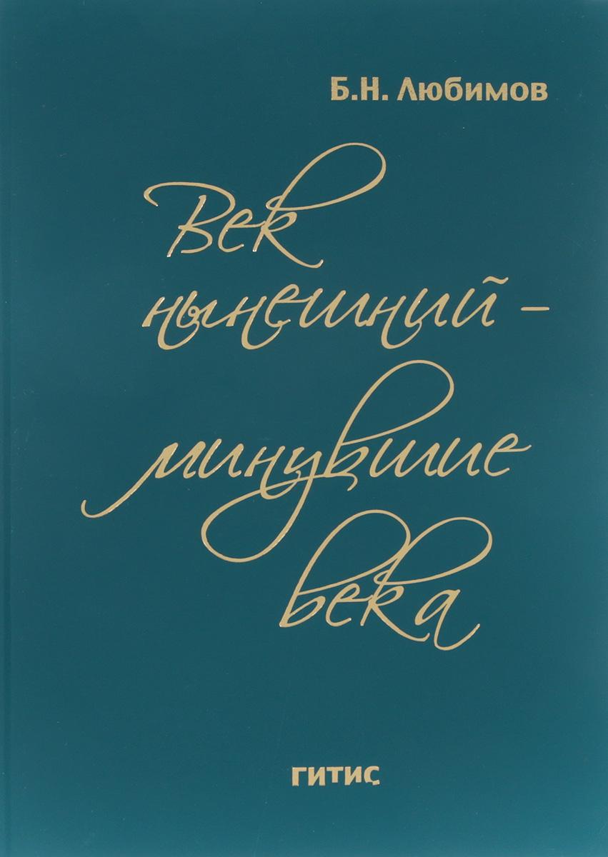 Б. Н. Любимов Век нынешний - минувшие века. В 2 томах. Том 2