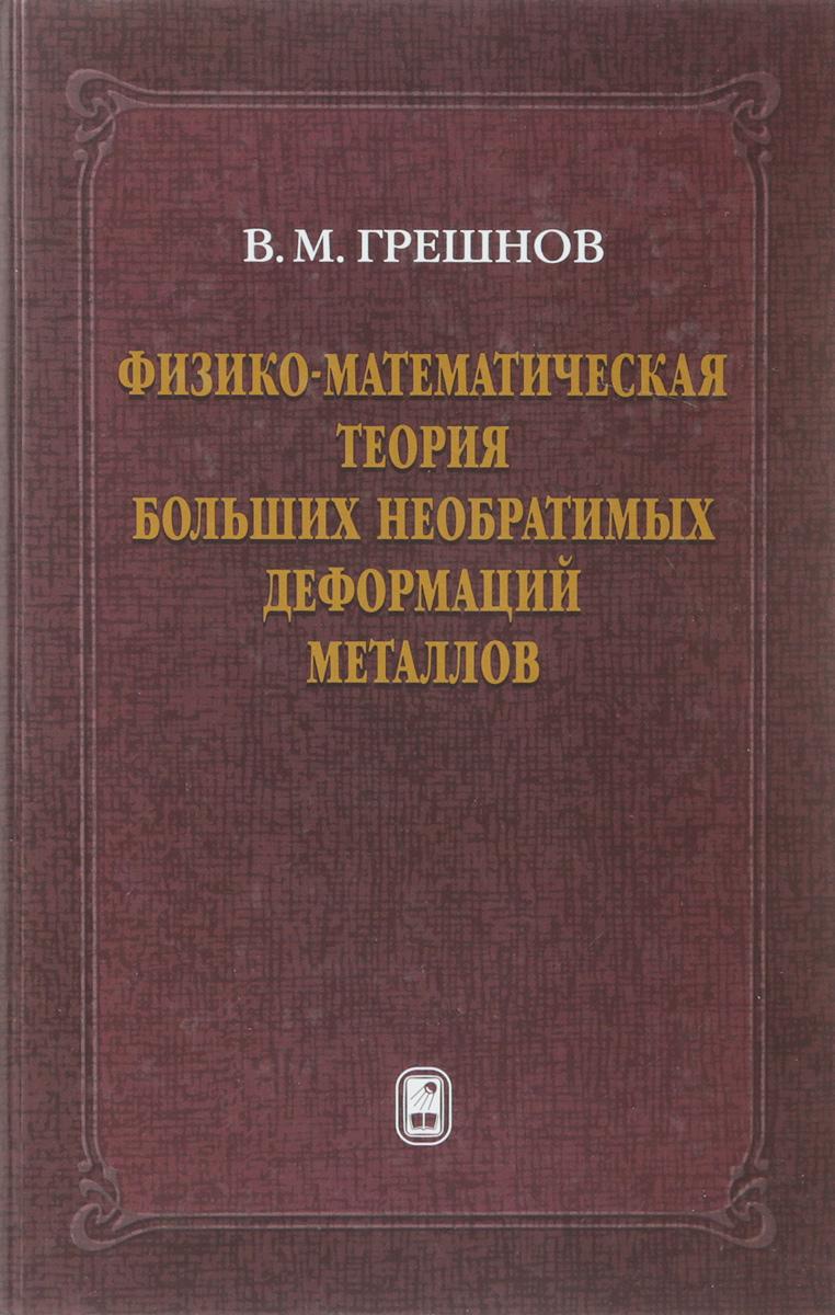 В. М. Грешнов Физико-математическая теория больших необратимых деформаций металлов шахмейстер а доказательства неравенств математическая индукция теория сравнений введение в криптографию