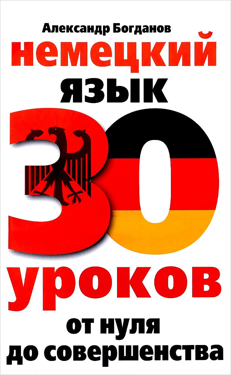 Александр Богданов Немецкий язык. 30 уроков. От нуля до совершенства