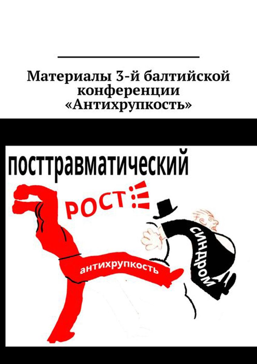 Материалы 3-й балтийской конференции «Антихрупкость». 5—8 мая 2017, Калининград