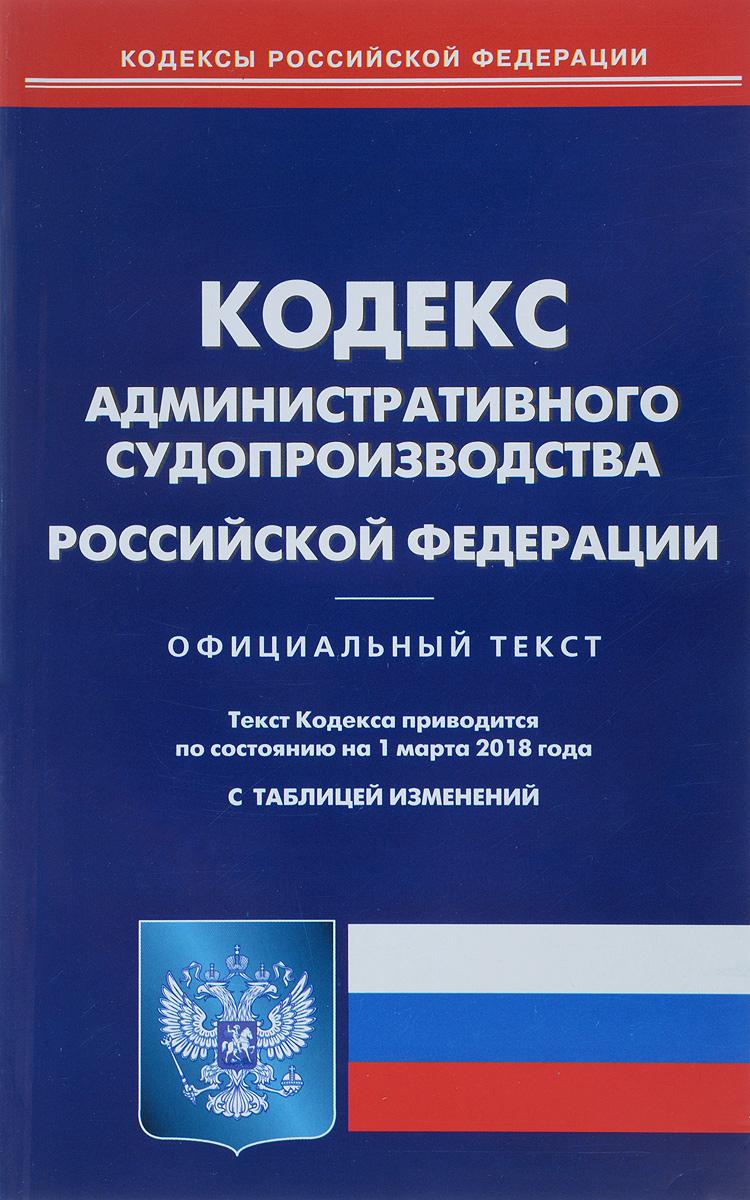 Кодекс административного судопроизводства Российской Федерации. По состоянию на 1 марта 2018 года