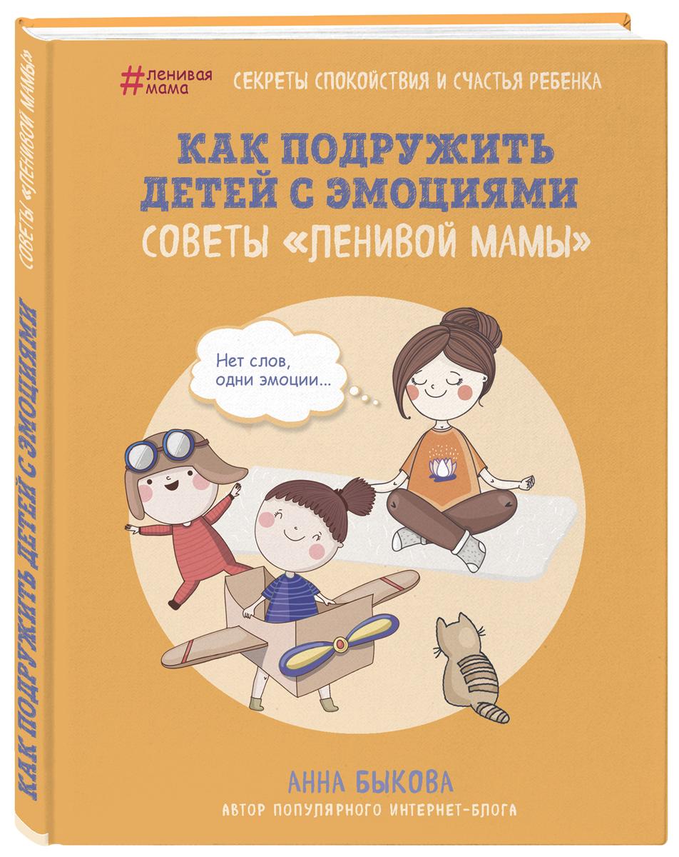 Анна Быкова Как подружить детей с эмоциями. Советы ленивой мамы секреты спокойствия ленивой мамы