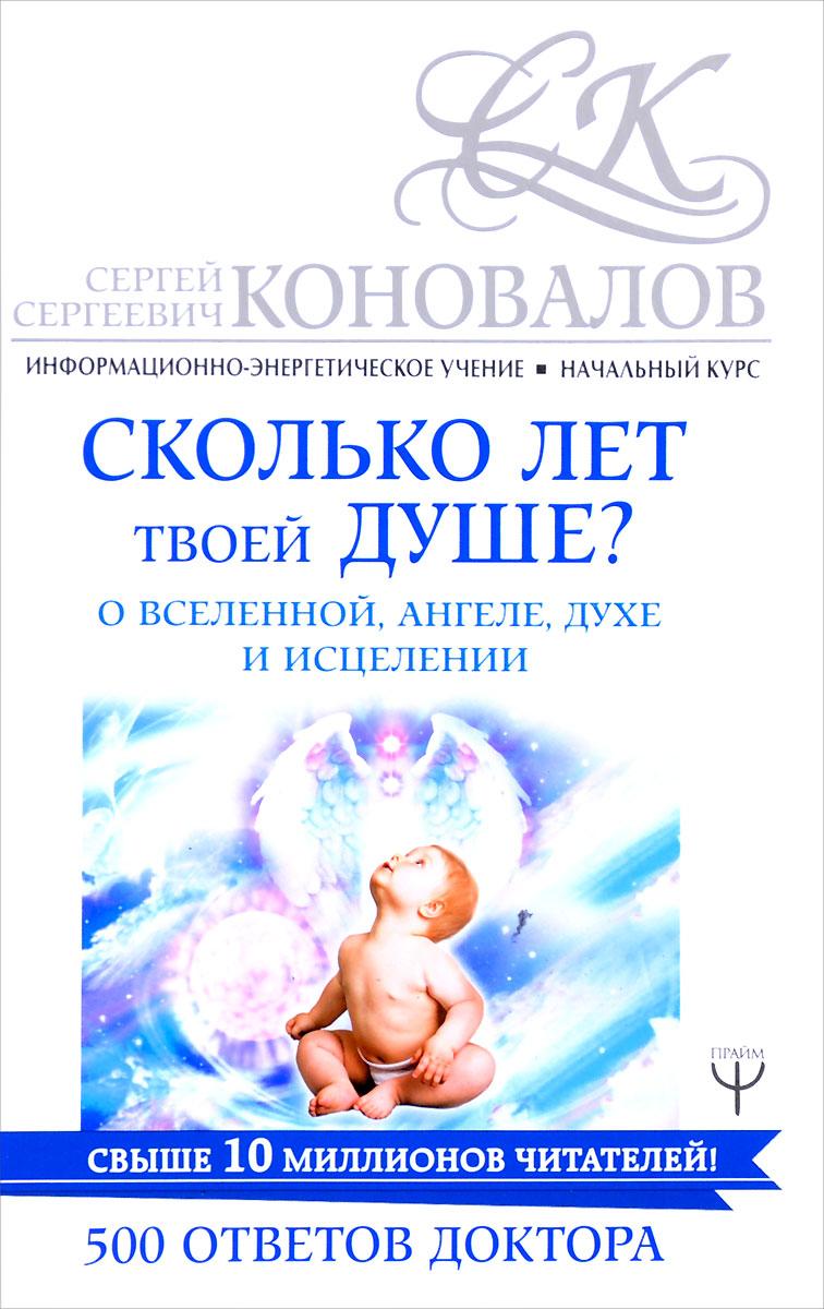 С. С. Коновалов Сколько лет твоей душе? О Вселенной, Ангеле, Духе и Исцелении. 500 ответов Доктора