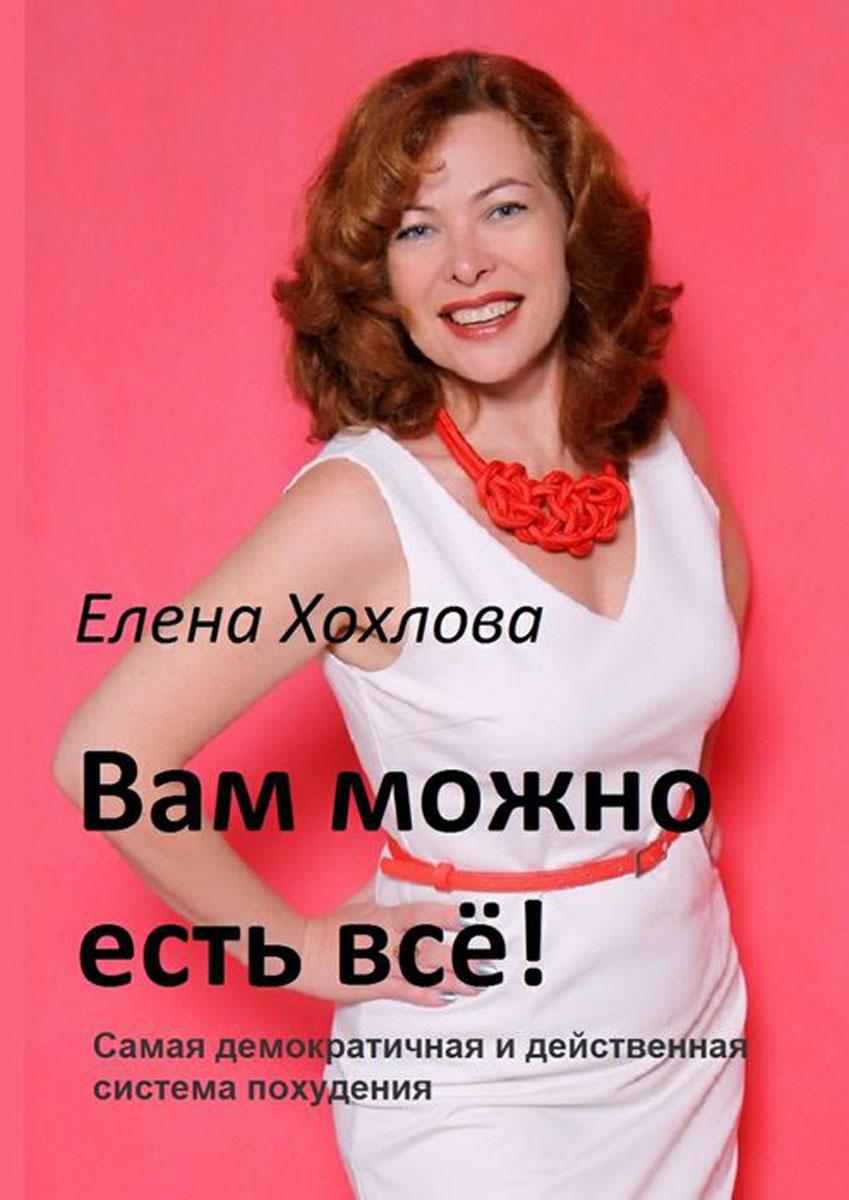 Хохлова Елена Анатольевна Вам можно есть всё!. Самая демократичная и действенная система похудения