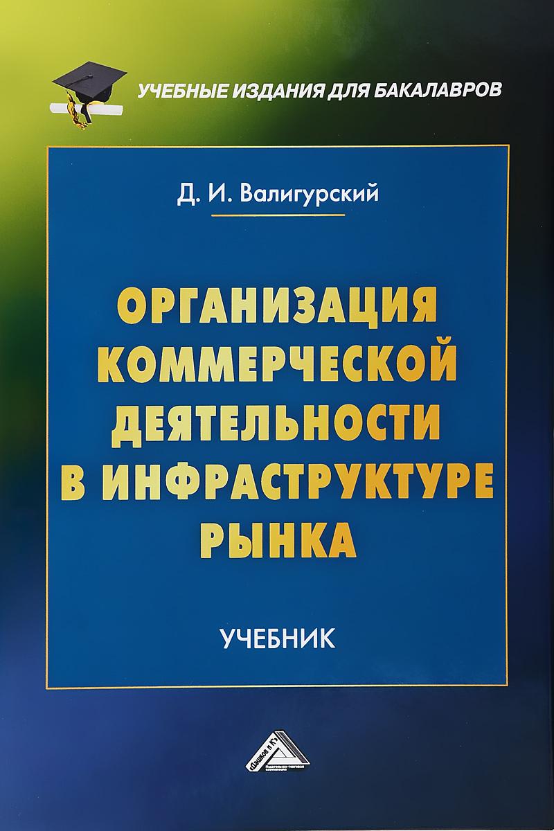 Д. И. Валигурский Организация коммерческой деятельности в инфраструктуре рынка. Учебник для бакалавров