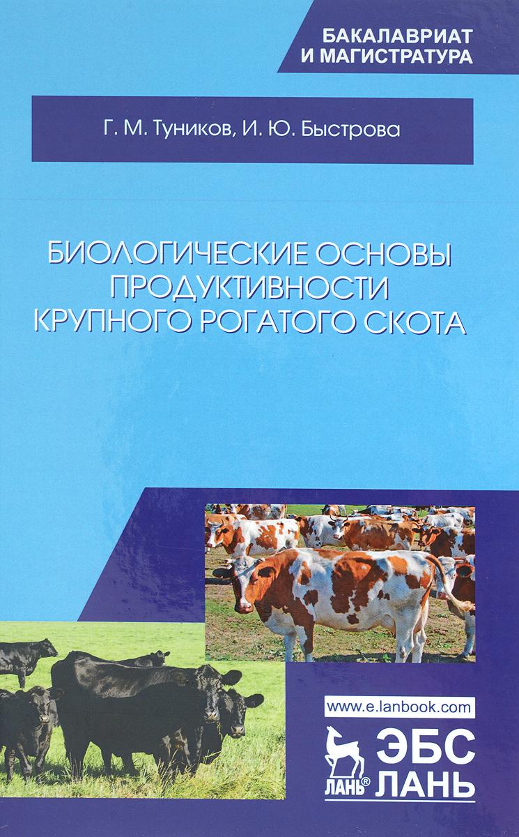 Г. М. Туников, И. Ю. Быстрова Биологические основы продуктивности крупного рогатого скота. Учебное пособие васильева с конопатов ю клиническая биохимия крупного рогатого скота