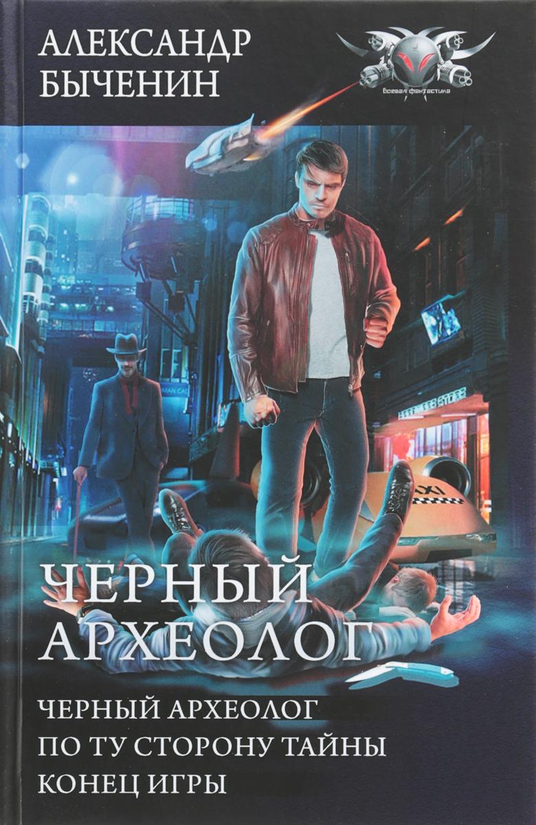 Александр Быченин Черный археолог. По ту сторону тайны. Конец игры