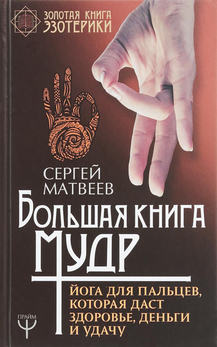 Матвеев С.А. Большая книга мудр. Йога для пальцев, которая даст здоровье, деньги и удачу