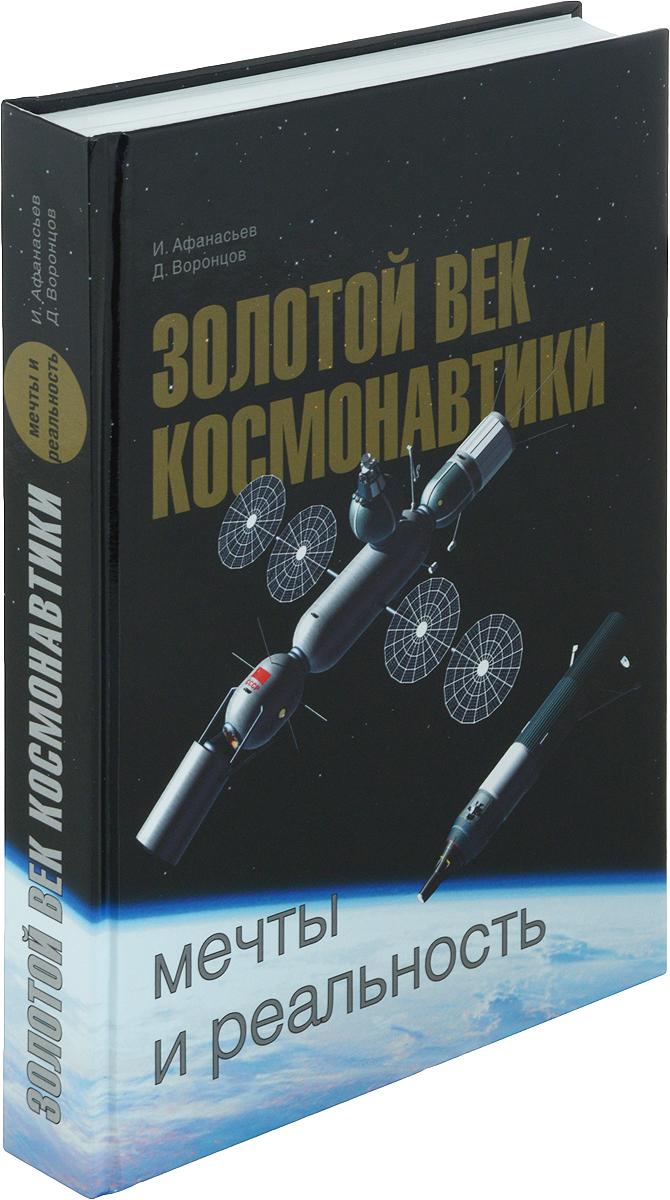 И. Афанасьев, Д. Воронцов Золотой век космонавтики. Мечты и реальность